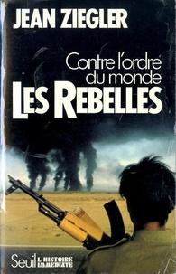 Jean Ziegler - Les Rebelles - Contre l'ordre du monde, mouvements armés de libération nationale du Tiers monde.