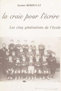 Jeanine Berducat et M.-F. Dubarry - La craie pour l'écrire - Les cinq générations de l'école.