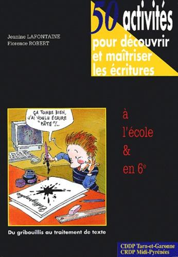 Jeanine Lafontaine et Florence Robert - 50 Activités pour découvrir et maîtriser les écritures à l'école et en 6e - Du gribouillis au traitement de texte.