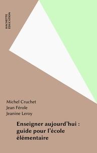 Jeanine Leroy et Michel Cruchet - Enseigner aujourd'hui - Guide pour l'école élémentaire.