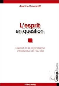 Jeanine Solotareff - L'esprit en question - L'éclairage de la psychanalyse introspective de Paul Diel.