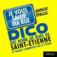 Jeanluc Epallle - Dico des noms de rue de Saint-Etienne et balade commentée par le Pétrus - Je vous salue ma rue.