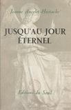 Jeanne Ancelet-Hustache - Jusqu'au jour éternel.