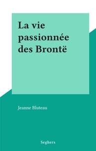 Jeanne Bluteau - La vie passionnée des Brontë.