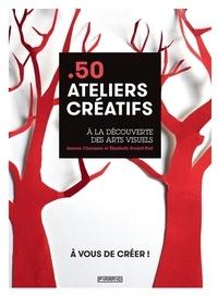 Jeanne Chausson et Elisabeth Evrard-Piat - 50 ateliers créatifs - A la découverte des arts visuels.