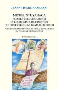 Jeanne d'Arc Kamikazi - Michel Ntuyahaga, premier évêque murundi et les origines de l'Institut des Soeurs Bene-Umukama du Burundi - Pour une herméneutique historico-théologique du charisme du fondateur.