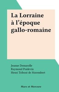 Jeanne Demarolle et Raymond Poidevin - La Lorraine à l'époque gallo-romaine.