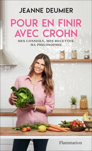 Jeanne Deumier - Pour en finir avec Crohn - Mes conseils, mes recettes, ma philosophie. Comprendre - Accepter - Agir.