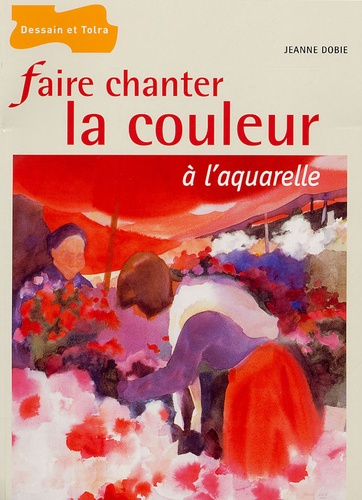 Jeanne Dobie - Faire chanter la couleur à l'aquarelle.