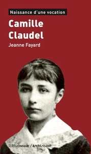 Jeanne Fayard - Camille Claudel - Naissance d'une vocation.