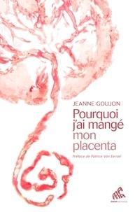Jeanne Goujon - Pourquoi j'ai mangé mon placenta.