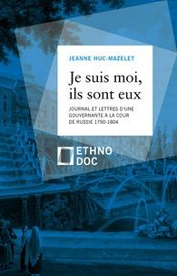 Jeanne Huc-Mazelet - Je suis moi, ils sont eux - Lettres et journal d'une gouvernante à la cour de Russie 1790-1804.