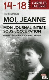 Jeanne Lefebvre - Moi, Jeanne : mon journal sous l'occupation - Quatre ans en tête-à-tête avec l'ennemi.