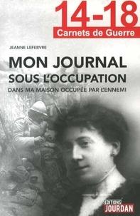 Jeanne Lefebvre - Mon journal sous l'occupation dans ma maison occupée par l'ennemi.