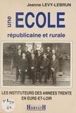 Jeanne Levy-Lebrun - Une école républicaine et rurale : les instituteurs des années trente en Eure-et-Loir.