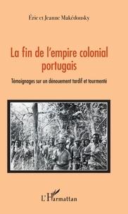 La fin de l'empire colonial portugais- Témoignages sur un dénouement tardif et tourmenté - Jeanne Makédonsky |