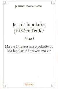 Je suis bipolaire, jai vécu lenfer - Livre 1, Ma vie à travers ma bipolarité ou Ma bipolarité à travers ma vie.pdf
