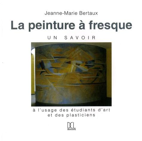 Jeanne-Marie Bertaux - La peinture à fresque, un savoir - A l'usage des étudiants d'art et des plasticiens.
