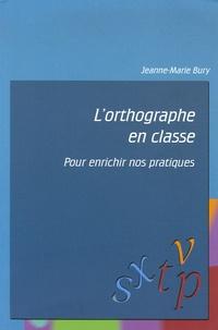 Jeanne-Marie Bury - L'orthographe en classe - Pour enrichir nos pratiques.
