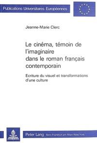 Jeanne-Marie Clerc - Le cinéma, témoin de l'imaginaire dans le roman français contemporain - Ecriture du visuel et transformation d'une culture.