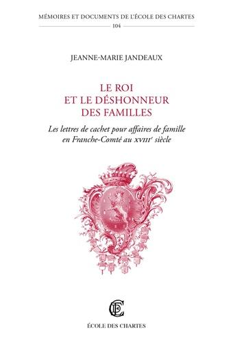 Jeanne-Marie Jandeaux - Le roi et le déshonneur des familles - Les lettres de cachet pour affaire de famille en Franche-Comté au XVIIe siècle.