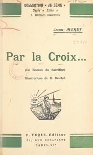 Jeanne Moret et R. Briotet - Par la Croix... - Le roman du sacrifice.