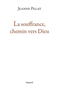 Jeanne Pelat - La souffrance, chemin vers Dieu.