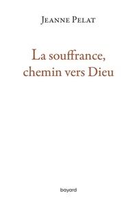 Jeanne Pelat - La souffrance, chemin vers Dieu - Petit guide de spiritualité dans l'épreuve.