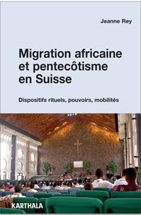 Jeanne Rey - Migration africaine et pentecôtisme en Suisse - Dispositifs rituels, pouvoirs, mobilités.