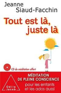 Jeanne Siaud-Facchin - Tout est là, juste là - Méditation de pleine conscience pour les enfants et les ados aussi. 1 CD audio
