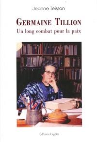 Jeanne Teisson - Germaine Tillion - Un long combat pour la paix.