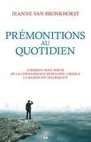 Jeanne Van Bronkhorst - Prémonitions au quotidien - Comment nous servir de la connaissance spontanée lorsque la raison est inadéquate.