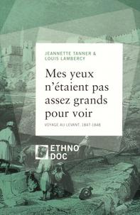 Jeannette Tanner et Louis Lambercy - Mes yeux n'étaient pas assez grands pour voir - Voyage au Levant, 1847-1848.