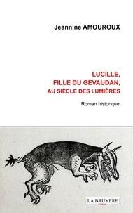 Téléchargement gratuit d'ebooks complets en pdf Lucille, fille du Gévaudan, au siècle des Lumières (Litterature Francaise) par Jeannine Amouroux iBook PDF 9782750014421
