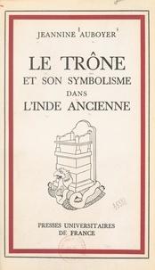Jeannine Auboyer et Gaëtan Fouquet - Le trône et son symbolisme dans l'Inde ancienne.