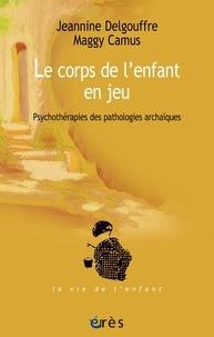 Jeannine Delgouffre et Maggy Camus - Le corps de l'enfant en jeu - Psychothérapies des pathologie archaïques.