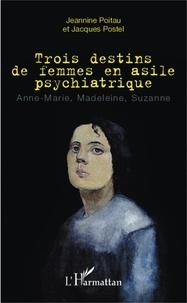 Jeannine Poitau et Jacques Postel - Trois destins de femmes en asile psychiatrique - Anne-Marie, Madeleine, Suzanne.