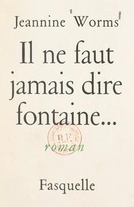 Jeannine Worms - Il ne faut jamais dire fontaine....
