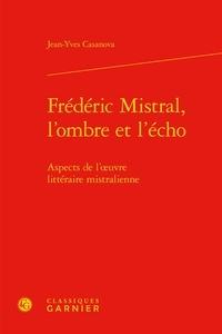 Jeanyves Casanova - Frédéric Mistral, l'ombre et l'écho - Aspects de l'oeuvre littéraire mistralienne.