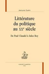 Jeanyves Guérin - Littérature du politique au XXe siècle - De Paul Claudel à Jules Roy.