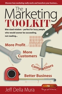 Jeff Della Mura - The Marketing Toolkit - Bite-sized wisdom - perfect for busy people who would sooner be succeeding, not reading.