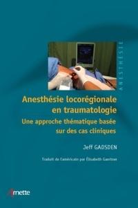 Jeff Gadsden - Anesthésie locorégionale en traumatologie - Une approche thématique basée sur des cas cliniques.