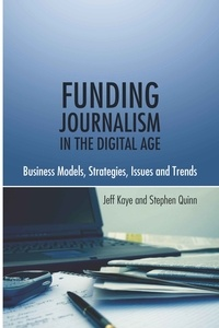Jeff Kaye et Stephen Quinn - Funding Journalism in the Digital Age - Business Models, Strategies, Issues and Trends.