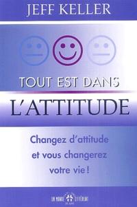 Jeff Keller - Tout est dans l'attitude - Changez d'attitude et vous changerez votre vie.