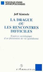 Jeff Kintzele - La drague ou Les rencontres difficiles - Esquisse sociologique d'un phénomène de vie quotidienne.