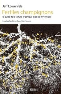 Jeff Lowenfels - Fertiles champignons - Le guide de la culture organique avec les mycorhizes.