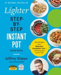 Jeffrey Eisner - The Lighter Step-By-Step Instant Pot Cookbook - Easy Recipes for a Slimmer, Healthier You—With Photographs of Every Step.