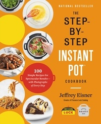 Jeffrey Eisner - The Step-by-Step Instant Pot  Cookbook - 100 Simple Recipes for Spectacular Results -- with Photographs of Every Step.