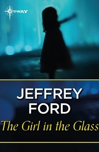Jeffrey Ford - The Girl in the Glass.