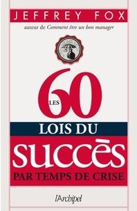 Jeffrey Fox - Les 60 lois du succès par temps de crise.